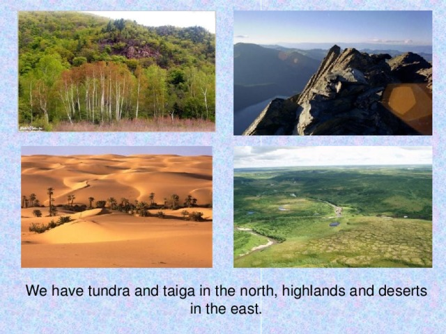 We have tundra and taiga in the north, highlands and deserts in the east.