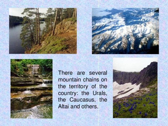There are several mountain chains on the territory of the country: the Urals, the Caucasus, the Altai and others.