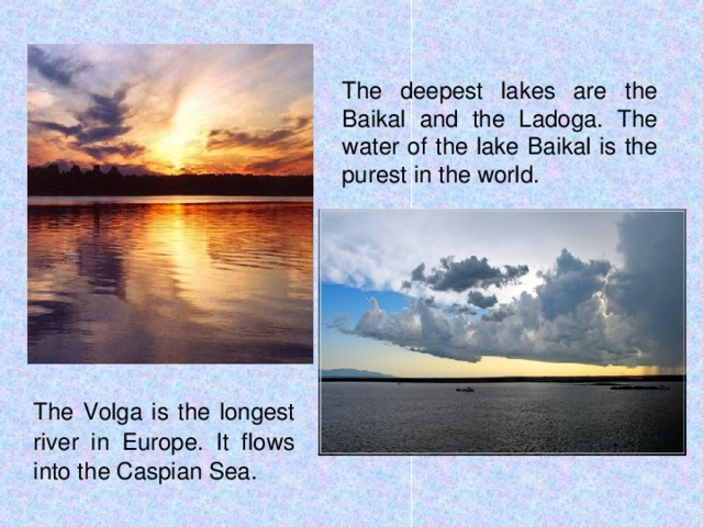 The deepest lakes are the Baikal and the Ladoga. The water of the lake Baikal is the purest in the world.  The Volga is the longest river in Europe. It flows into the Caspian Sea.