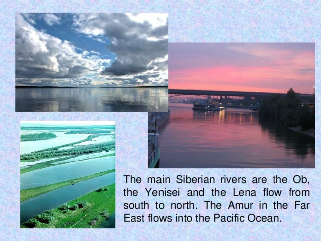 The main Siberian rivers are the Ob, the Yenisei and the Lena flow from south to north. The Amur in the Far East flows into the Pacific Ocean.