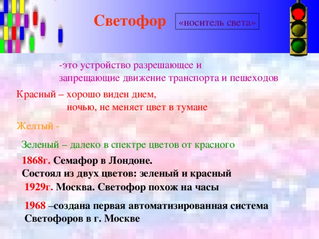 Светофор  «носитель света» -это устройство разрешающее и запрещающие движение транспорта и пешеходов Красный – хорошо виден днем,  ночью, не меняет цвет в тумане Желтый -  Зеленый – далеко в спектре цветов от красного 1868г.  Семафор в Лондоне. Состоял из двух цветов: зеленый и красный 1929г.  Москва. Светофор похож на часы 1968 – создана первая автоматизированная система Светофоров в г. Москве