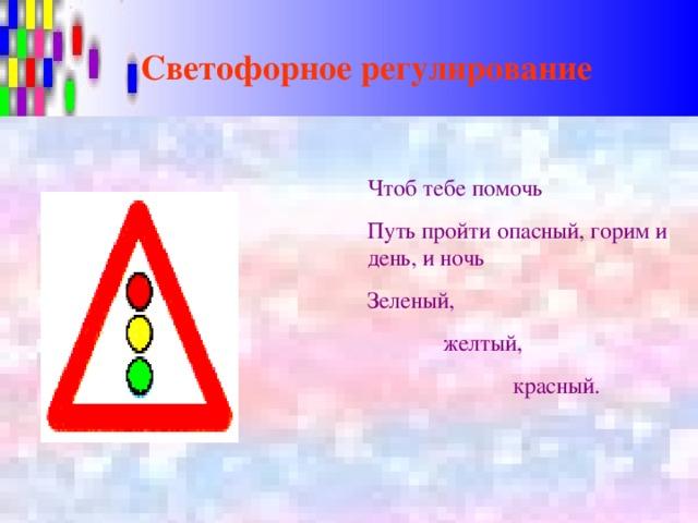 Светофорное регулирование Чтоб тебе помочь Путь пройти опасный, горим и день, и ночь Зеленый,  желтый,  красный.