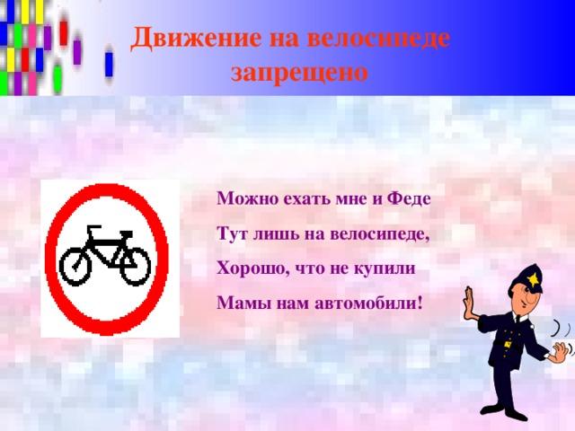 Движение на велосипеде  запрещено Можно ехать мне и Феде Тут лишь на велосипеде, Хорошо, что не купили Мамы нам автомобили!