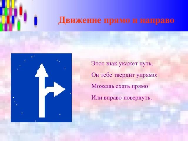 Движение прямо и направо Этот знак укажет путь, Он тебе твердит упрямо: Можешь ехать прямо Или вправо повернуть.