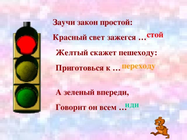 Заучи закон простой: Красный свет зажегся … стой Желтый скажет пешеходу: Приготовься к …  переходу А зеленый впереди, Говорит он всем …  иди