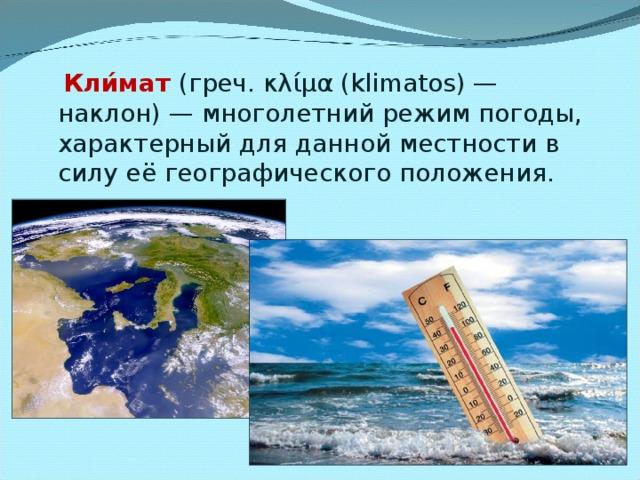 Кли́мат (греч. κλίμα (klimatos)— наклон)— многолетний режим погоды, характерный для данной местности в силу её географического положения.