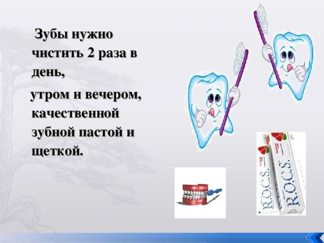 Зубы нужно чистить 2 раза в день,  утром и вечером, качественной зубной пастой и щеткой.