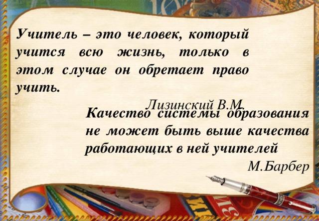 Учитель – это человек, который учится всю жизнь, только в этом случае он обретает право учить. Лизинский В.М.  Качество системы образования не может быть выше качества работающих в ней учителей М.Барбер