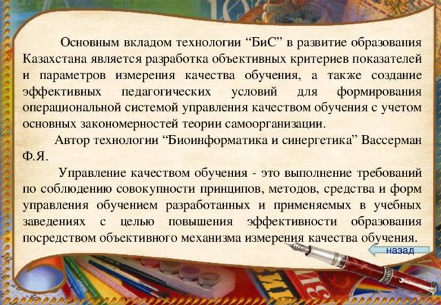 """Основным вкладом технологии """"БиС"""" в развитие образования Казахстана является разработка объективных критериев показателей и параметров измерения качества обучения, а также создание эффективных педагогических условий для формирования операциональной системой управления качеством обучения с учетом основных закономерностей теории самоорганизации.  Автор технологии """"Биоинформатика и синергетика"""" Вассерман Ф.Я.  Управление качеством обучения - это выполнение требований по соблюдению совокупности принципов, методов, средства и форм управления обучением разработанных и применяемых в учебных заведениях с целью повышения эффективности образования посредством объективного механизма измерения качества обучения. назад"""