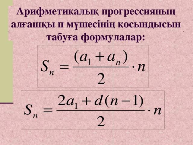 Арифметикалық прогрессияның алғашқы п мүшесінің қосындысын табуға формулалар: