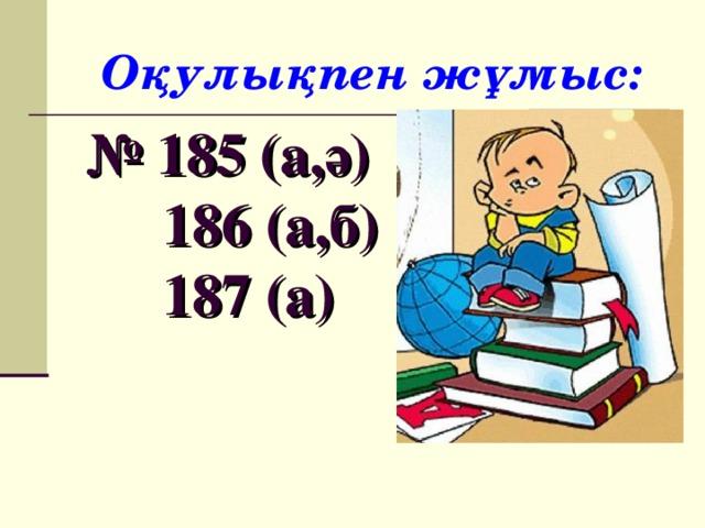 Оқулықпен жұмыс:  № 185 (а,ә)  186 (а,б)  187 (а)