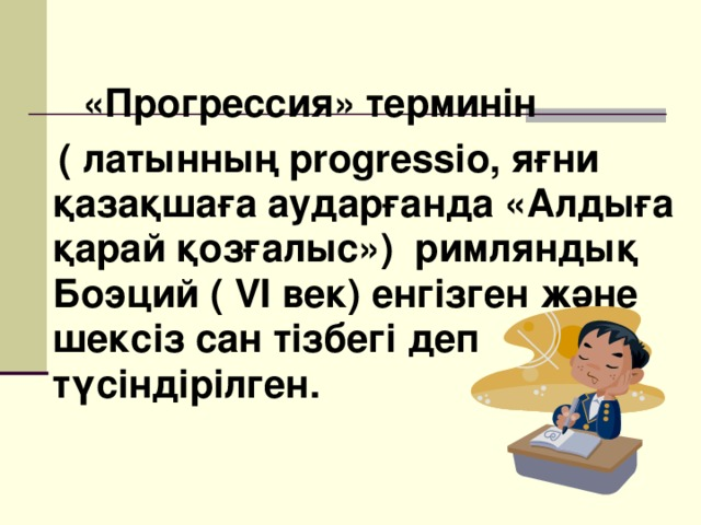 «Прогрессия» терминін   ( латынның progressio , яғни қазақшаға аударғанда «Алдыға қарай қозғалыс») римляндық Боэций ( VI век) енгізген және шексіз сан тізбегі деп түсіндірілген.