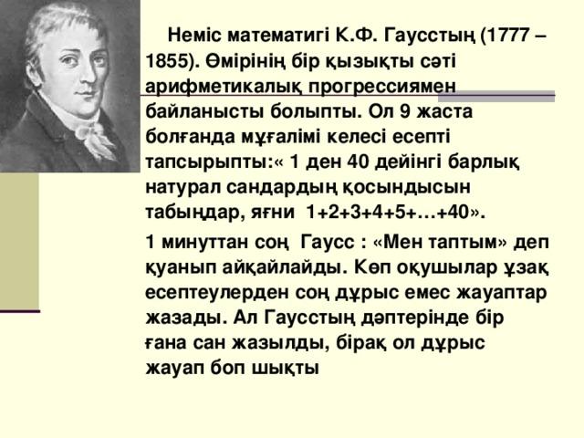 Неміс математигі К.Ф. Гаусстың (1777 – 1855). Өмірінің бір қызықты сәті арифметикалық прогрессиямен байланысты болыпты. Ол 9 жаста болғанда мұғалімі келесі есепті тапсырыпты:« 1 ден 40 дейінгі барлық натурал сандардың қосындысын табыңдар, яғни 1+2+3+4+5+…+40».  1 минуттан соң Гаусс : «Мен таптым» деп қуанып айқайлайды. Көп оқушылар ұзақ есептеулерден соң дұрыс емес жауаптар жазады. Ал Гаусстың дәптерінде бір ғана сан жазылды, бірақ ол дұрыс жауап боп шықты