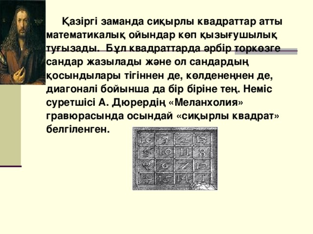 Қазіргі заманда сиқырлы квадраттар атты математикалық ойындар көп қызығушылық туғызады. Бұл квадраттарда әрбір торкөзге сандар жазылады және ол сандардың қосындылары тігіннен де, көлденеңнен де, диагоналі бойынша да бір біріне тең. Неміс суретшісі А. Дюрердің «Меланхолия» гравюрасында осындай «сиқырлы квадрат» белгіленген.