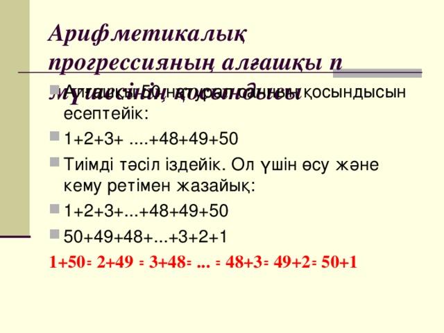 Арифметикалық прогрессияның алғашқы п мүшесінің қосындысы Алғашқы 50 натурал санның қосындысын есептейік: 1+2+3+ ....+48+49+50 Тиімді тәсіл іздейік. Ол үшін өсу және кему ретімен жазайық: 1+2+3+...+48+49+50 50+49+48+...+3+2+1 1+50꞊ 2+49 ꞊ 3+48꞊ ... ꞊ 48+3꞊ 49+2꞊ 50+1