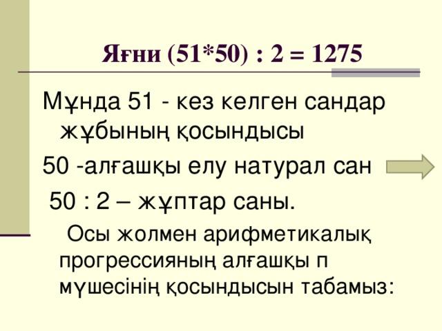 Яғни (51*50) : 2 = 1275 Мұнда 51 - кез келген сандар жұбының қосындысы 50 -алғашқы елу натурал сан  50 : 2 – жұптар саны.  Осы жолмен арифметикалық прогрессияның алғашқы п мүшесінің қосындысын табамыз: