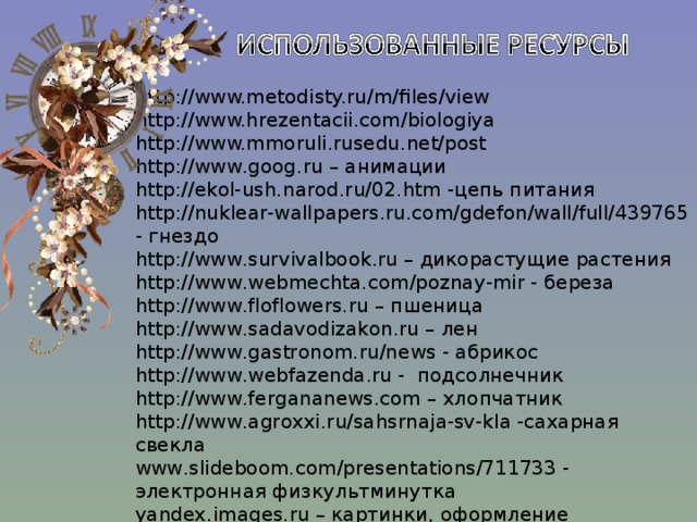 http://www.metodisty.ru/m/files/view http://www.hrezentacii.com/biologiya http://www.mmoruli.rusedu.net/post http://www.goog.ru – анимации http://ekol-ush.narod.ru/02.htm -цепь питания http://nuklear-wallpapers.ru.com/gdefon/wall/full/439765 - гнездо http://www.survivalbook.ru – дикорастущие растения http://www.webmechta.com/poznay-mir - береза http://www.floflowers.ru – пшеница http://www.sadavodizakon.ru – лен http://www.gastronom.ru/news - абрикос http://www.webfazenda.ru - подсолнечник http://www.fergananews.com – хлопчатник http://www.agroxxi.ru/sahsrnaja-sv-kla -сахарная свекла www.slideboom.com/presentations/711733 - электронная физкультминутка yandex.images.ru – картинки, оформление