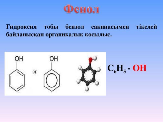 Гидроксил тобы бензол сақинасымен тікелей байланысқан органикалық қосылыс. С 6 Н 5 - ОН