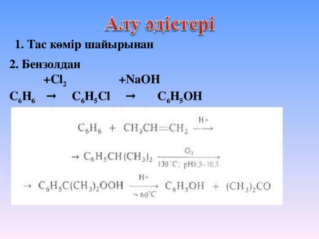 1. Тас көмір шайырынан 2. Бензолдан  +Cl 2 +NaOH С 6 Н 6 → С 6 Н 5 Сl → С 6 Н 5 OH