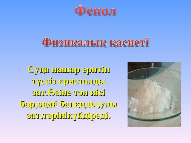 Суда нашар еритін түссіз кристалды зат.Өзіне тән иісі бар,оңай балқиды,улы зат,терінікүйдіреді.