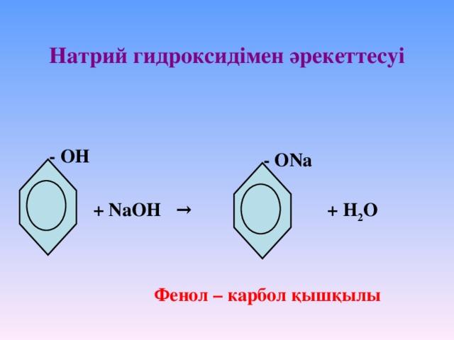Натрий гидроксидімен әрекеттесуі - ОН - ОNa + NaOH → + H 2 O Фенол – карбол қышқылы