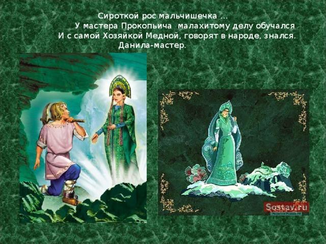 Сироткой рос мальчишечка …   У мастера Прокопьича малахитому делу обучался   И с самой Хозяйкой Медной, говорят в народе, знался.   Данила-мастер.