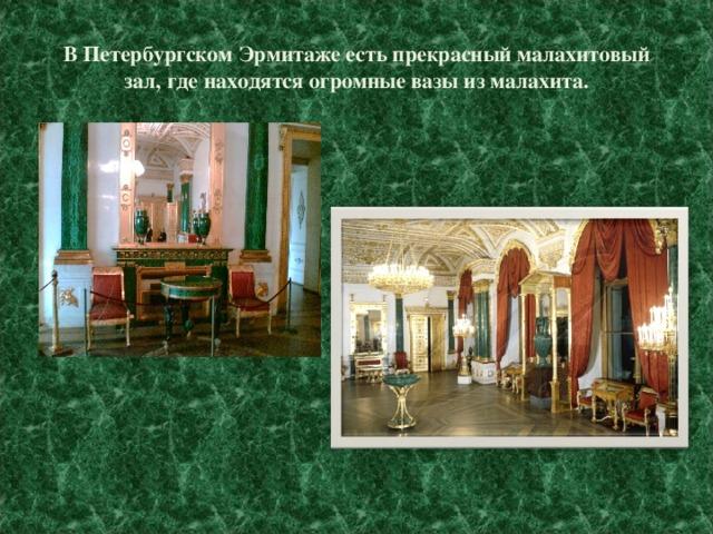 В Петербургском Эрмитаже есть прекрасный малахитовый зал, где находятся огромные вазы из малахита.
