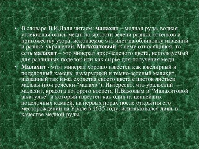 """В словаре В.И.Даля читаем: малахит – медная руда, водная углекислая окись меди; по яркости зелени разных оттенков и пригожеству узора, ископаемое это идет на облицовку изваяний и разных украшений. Малахитовый , к нему относящийся, то есть малахит – это минерал ярко-зеленого цвета, используемый для различных поделок или как сырье для получения меди. Малахит - этот минерал хорошо известен как ювелирный и поделочный камень: изумрудный и темно-зеленый малахит, названный так из-за сходства своего цвета с цветов листьев мальвы (по-гречески """"малахэ""""). Интересно, что уральский малахит, красота которого воспета П.Бажовым в """"Малахитовой шкатулке"""" и который известен как один из ценнейших поделочных камней, на первых порах после открытия его месторождений на Урале в 1635 году, использовался лишь в качестве медной руды."""