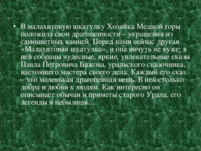 В малахитовую шкатулку Хозяйка Медной горы положила свои драгоценности – украшения из самоцветных камней. Перед нами сейчас другая «Малахитовая шкатулка», и она ничуть не хуже: в ней собраны чудесные, яркие, увлекательные сказы Павла Петровича Бажова, уральского сказочника, настоящего мастера своего дела. Каждый его сказ – это маленькая драгоценная вещь. В ней столько добра и любви к людям. Как интересно он описывает обычаи и приметы старого Урала, его легенды и небылицы…