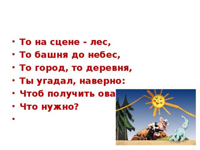 То на сцене - лес, То башня до небес, То город, то деревня, Ты угадал, наверно: Чтоб получить овации, Что нужно?