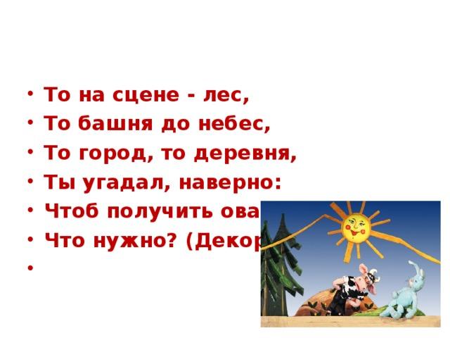 То на сцене - лес, То башня до небес, То город, то деревня, Ты угадал, наверно: Чтоб получить овации, Что нужно? (Декорации)