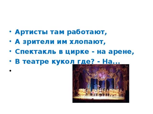 Артисты там работают, А зрители им хлопают, Спектакль в цирке - на арене, В театре кукол где? - На...