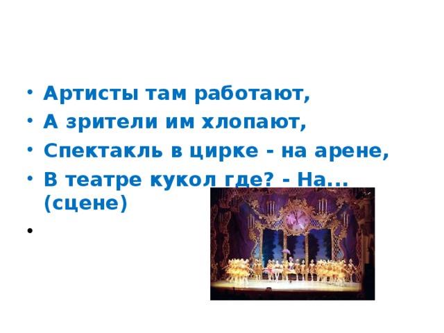 Артисты там работают, А зрители им хлопают, Спектакль в цирке - на арене, В театре кукол где? - На... (сцене)