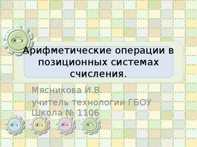 Арифметические операции в позиционных системах счисления. Мясникова И.В. учитель технологии ГБОУ Школа № 1106