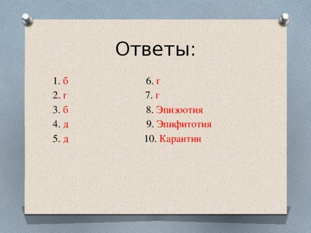 Ответы: 1. б 6. г 2. г 7. г 3. б 8. Эпизоотия 4. д 9. Эпифитотия 5. д 10. Карантин