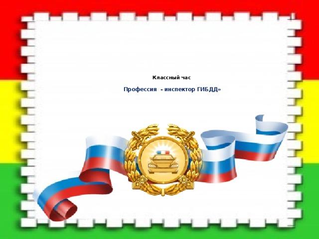 Классный час   Профессия - инспектор ГИБДД»