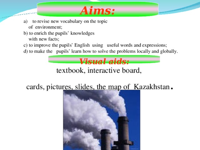 Aims:  to revise new vocabulary on the topic  of environment; b) to enrich the pupils' knowledges  with new facts; c) to improve the pupils' English using useful words and expressions; d) to make the pupils' learn how to solve the problems locally and globally. Visual aids: textbook, interactive board, cards, pictures, slides, the map of Kazakhstan .