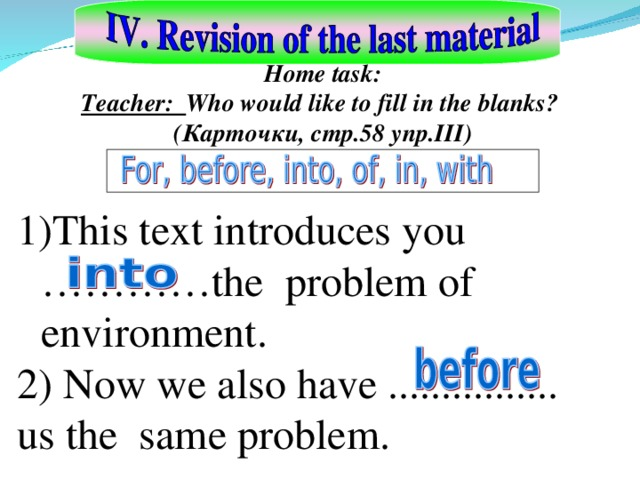 Home task: Teacher: Who would like to fill in the blanks? ( Карточки , стр.58 упр. III) This text introduces you …………the problem of environment. 2) Now we also have ................ us the same problem.