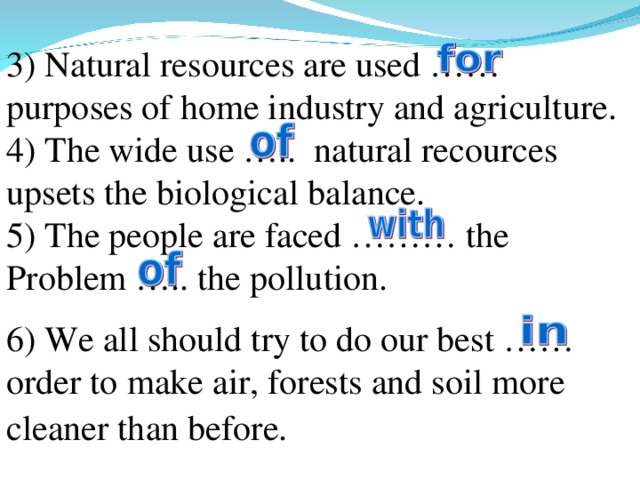3) Natural resources are used …… purposes of home industry and agriculture. 4) The wide use ….. natural recources upsets the biological balance. 5) The people are faced ……… the Problem ….. the pollution. 6) We all should try to do our best …… order to make air, forests and soil more cleaner than before.