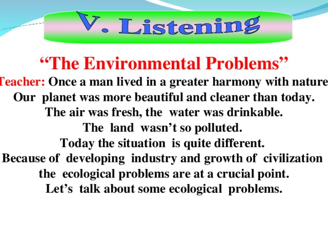 """ The Environmental Problems"" Teacher: Once a man lived in a greater harmony with nature.  Our planet was more beautiful and cleaner than today.  The air was fresh, the water was drinkable. The land wasn't so polluted. Today the situation is quite different. Because of developing industry and growth of civilization the ecological problem s are at a crucial point. Let's talk about some ecological problems."