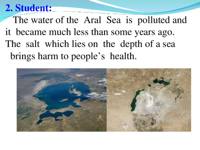 2. Student:   The water of the Aral Sea is polluted and it became much less than some years ago. The salt which lies on the depth of a sea  brings harm to people's health.