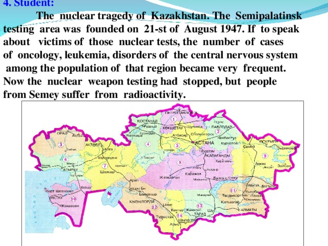 4. Student:   The nuclear tragedy of Kazakhstan. The Semipalatinsk testing area was founded on 21-st of August 1947. If to speak about victims of those nuclear tests, the number of cases of oncology, leukemia, disorders of the central nervous system  among the population of that region became very frequent. Now the nuclear weapon testing had stopped, but people from Semey suffer from radioactivity.