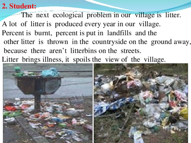 2. Student:   The next ecological problem in our village is litter. A lot of litter is produced every year in our village. Percent is burnt, percent is put in landfills and the  other litter is thrown in the countryside on the ground away,  because there aren't litterbins on the streets. Litter brings illness, it spoils the view of the village.