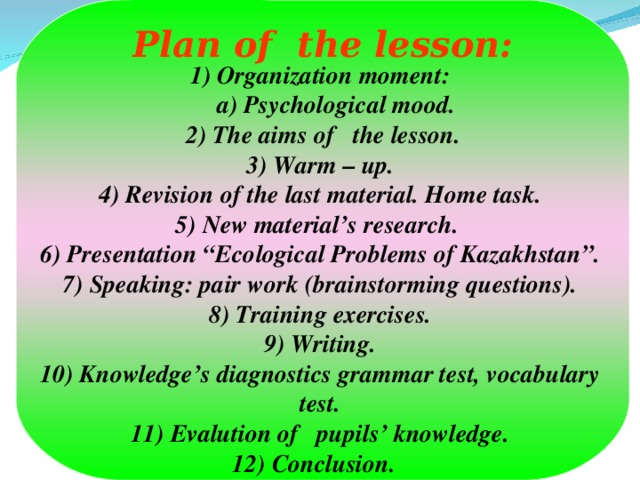 "Plan of the lesson: 1) Organization moment: a) Psychological mood. a) Psychological mood.  2) The aims of the lesson. 3) Warm – up. 4) Revision of the last material. Home task. 5) New material's research. 6) Presentation ""Ecological Problems of Kazakhstan"". 7) Speaking: pair work (brainstorming questions). 8) Training exercises. 9) Writing. 10) Knowledge's diagnostics grammar test, vocabulary test. 11) Evalution of pupils' knowledge. 12) Conclusion."