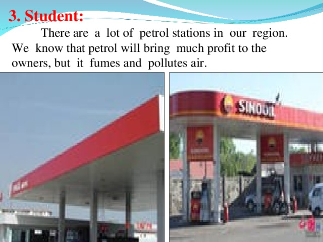 3. Student:   There are a lot of petrol stations in our region.  We know that petrol will bring much profit to the  owners, but it fumes and pollutes air.