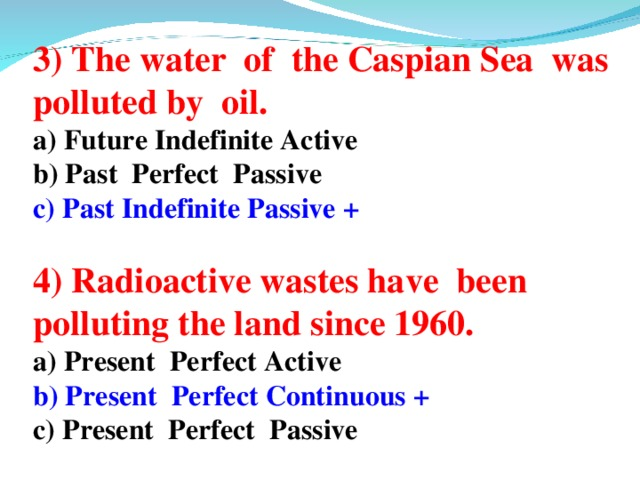3) The water of the Caspian Sea was polluted by oil. a) Future Indefinite Active b) Past Perfect Passive c) Past Indefinite Passive +   4) Radioactive wastes have been polluting the land since 1960. a) Present Perfect Active b) Present Perfect Continuous + c) Present Perfect Passive