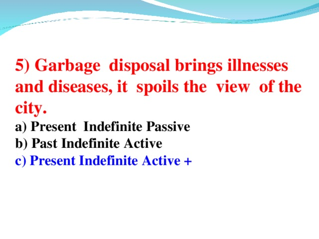 5) Garbage disposal brings illnesses and diseases, it spoils the view of the city. a) Present Indefinite Passive b) Past Indefinite Active c) Present Indefinite Active +