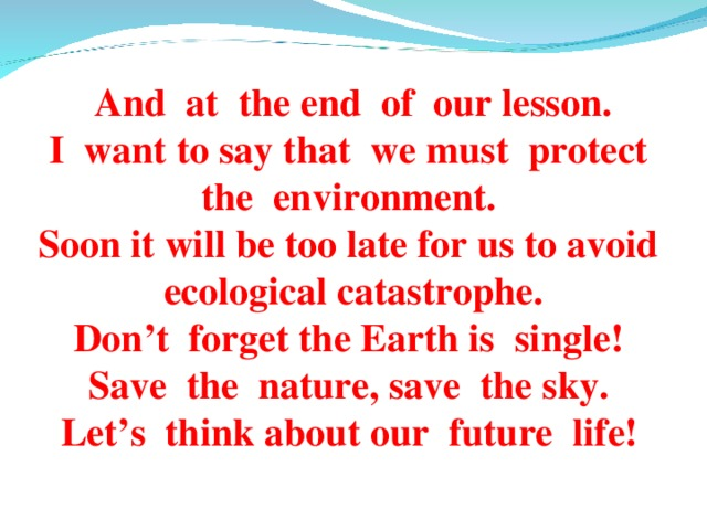And at the end of our lesson. I want to say that we must protect the environment. Soon it will be too late for us to avoid  ecological catastrophe. Don't forget the Earth is single! Save the nature, save the sky. Let's think about our future life!