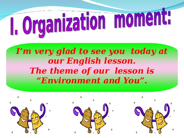 "I'm very glad to see you today at our English lesson. The theme of our lesson is ""Environment and You""."