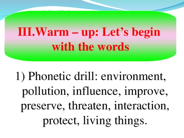 Warm – up: Let's begin with the words 1) Phonetic drill : environment, pollution, influence, improve, preserve, threaten, interaction, protect, living things.